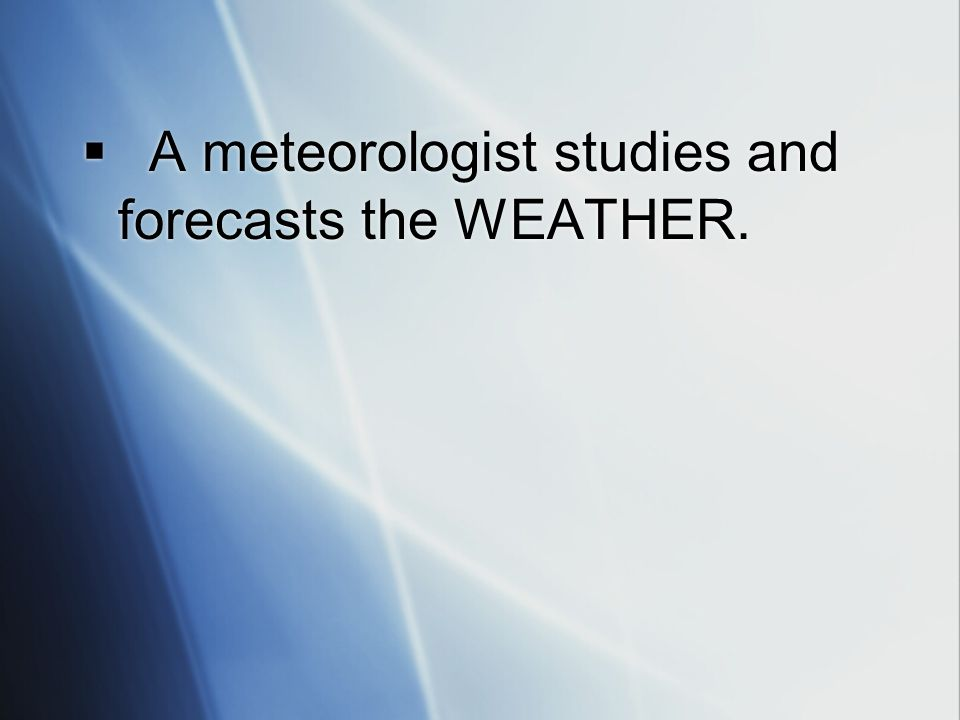 A meteorologist studies and forecasts the WEATHER.