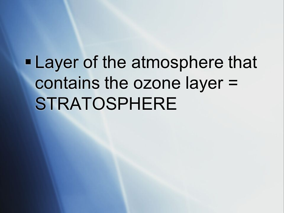 Layer of the atmosphere that contains the ozone layer = STRATOSPHERE