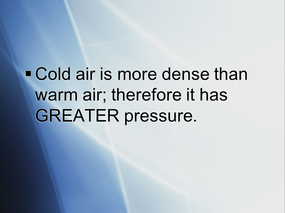 Cold air is more dense than warm air; therefore it has GREATER pressure.