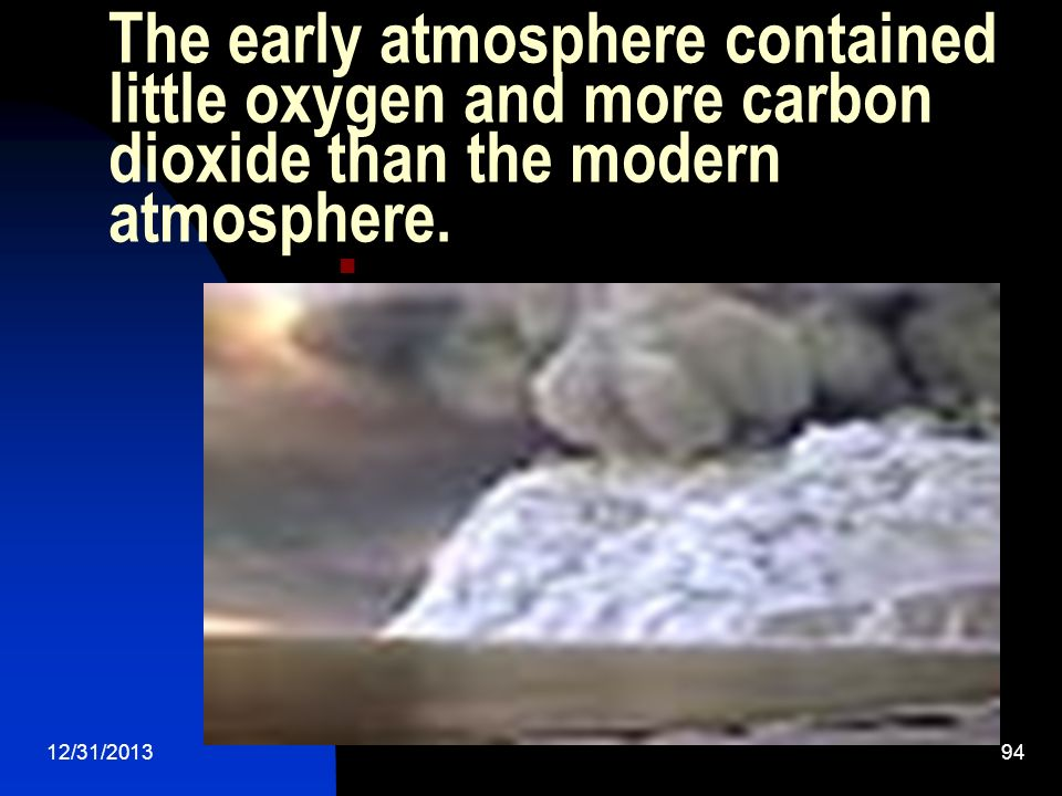 The early atmosphere contained little oxygen and more carbon dioxide than the modern atmosphere.