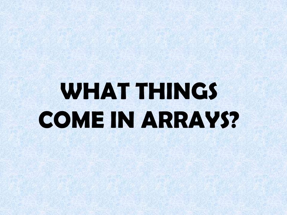 WHAT THINGS COME IN ARRAYS