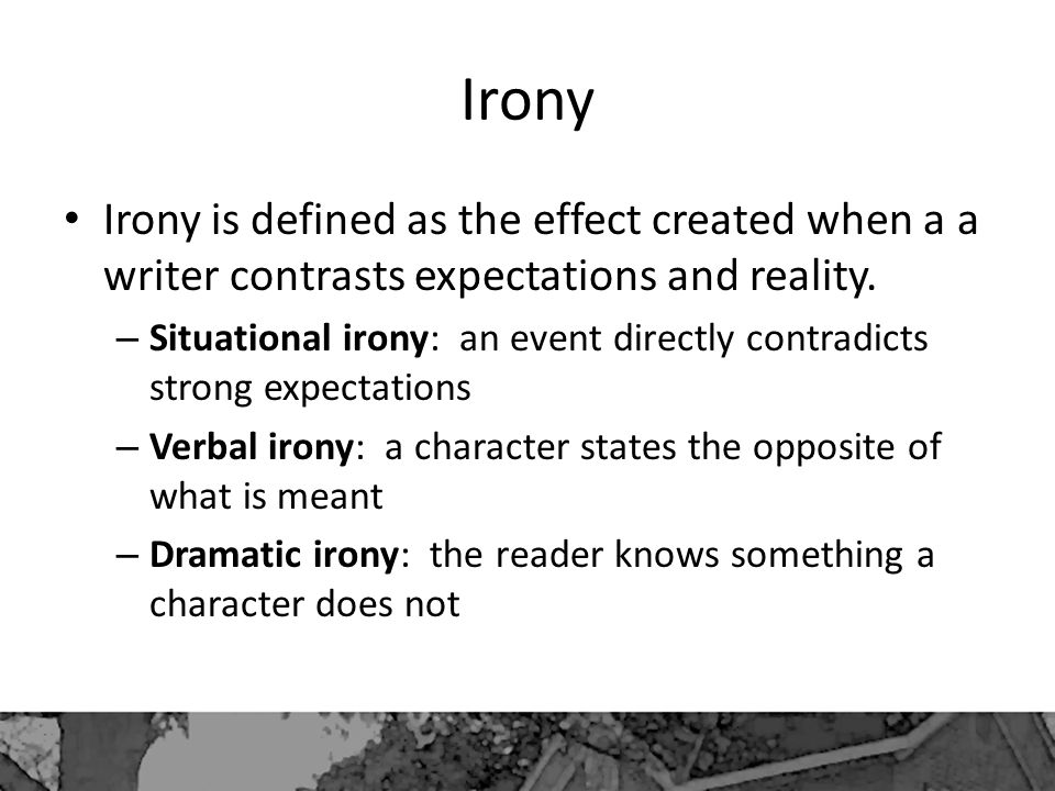 Irony Irony is defined as the effect created when a a writer contrasts expectations and reality.