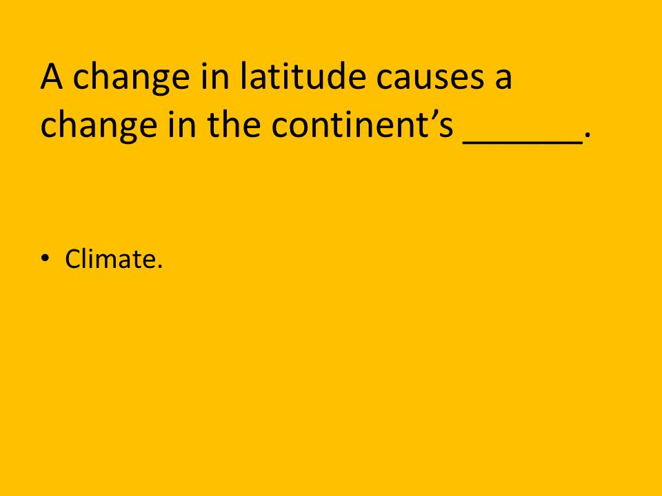 A change in latitude causes a change in the continent's ______.