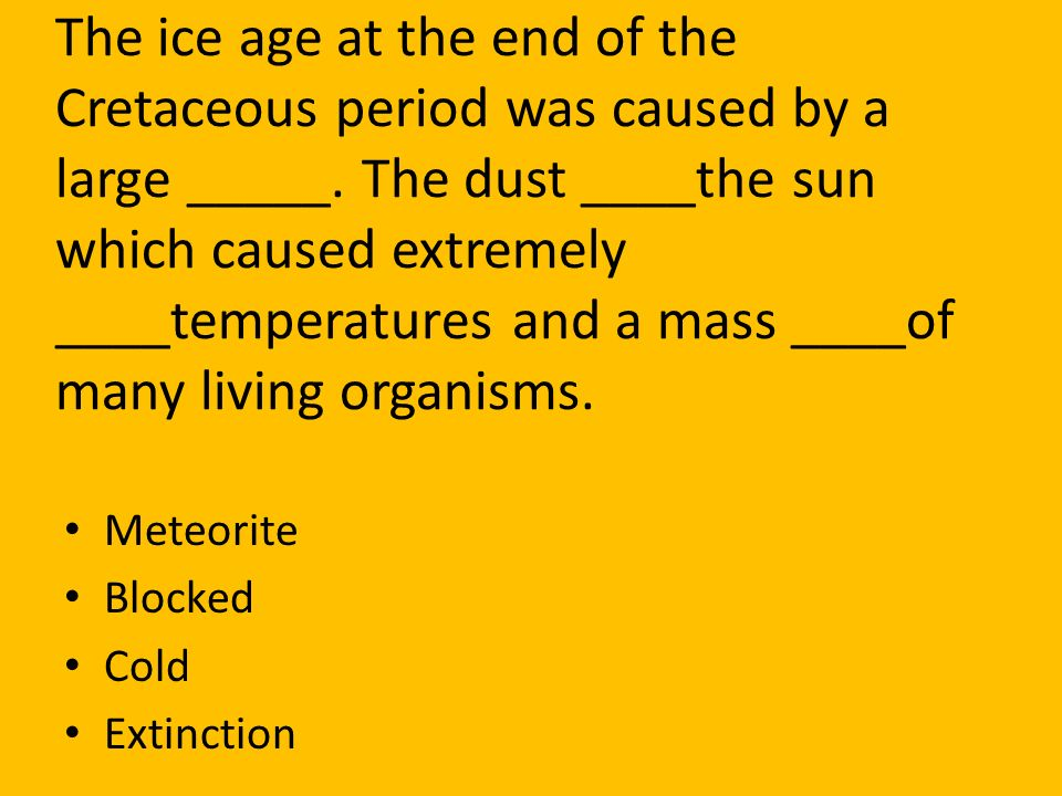 The ice age at the end of the Cretaceous period was caused by a large _____. The dust ____the sun which caused extremely ____temperatures and a mass ____of many living organisms.