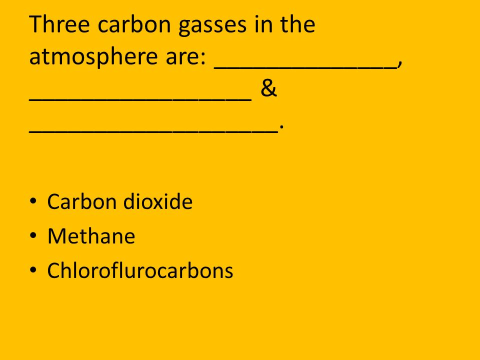 Three carbon gasses in the atmosphere are: ______________, _________________ & ___________________.