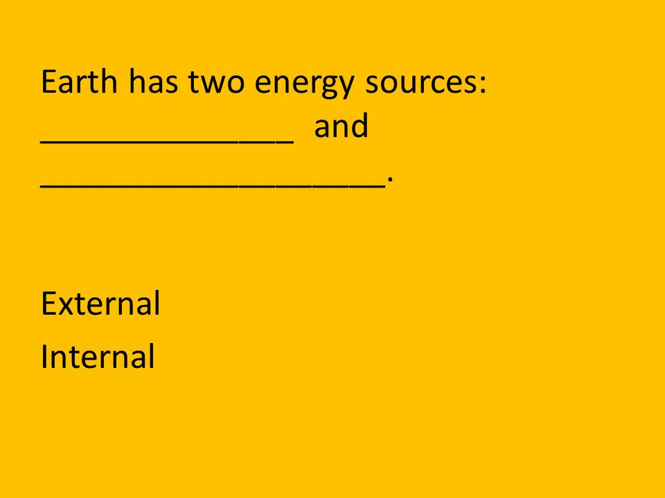 Earth has two energy sources: ______________ and ___________________.