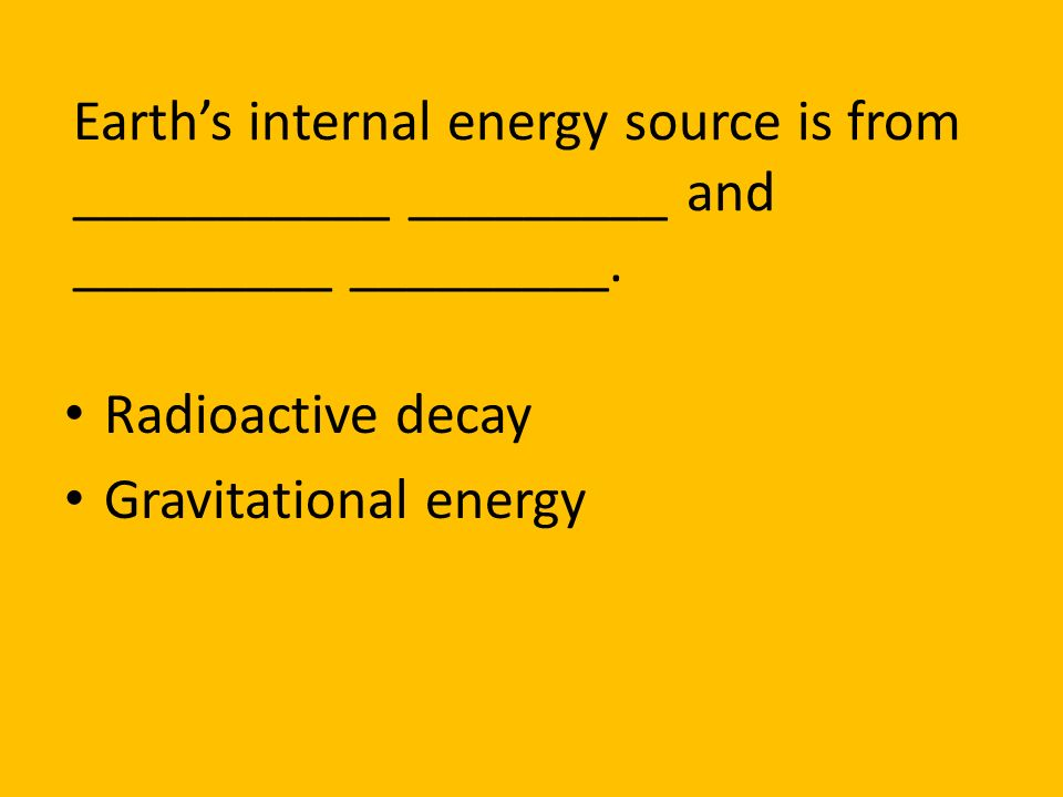Earth's internal energy source is from ___________ _________ and _________ _________.