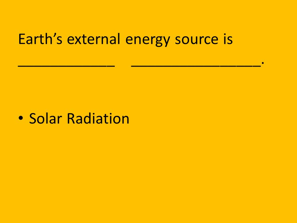 Earth's external energy source is ____________ ________________.