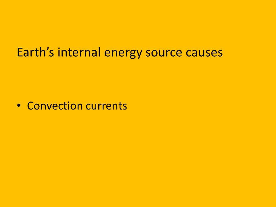 Earth's internal energy source causes