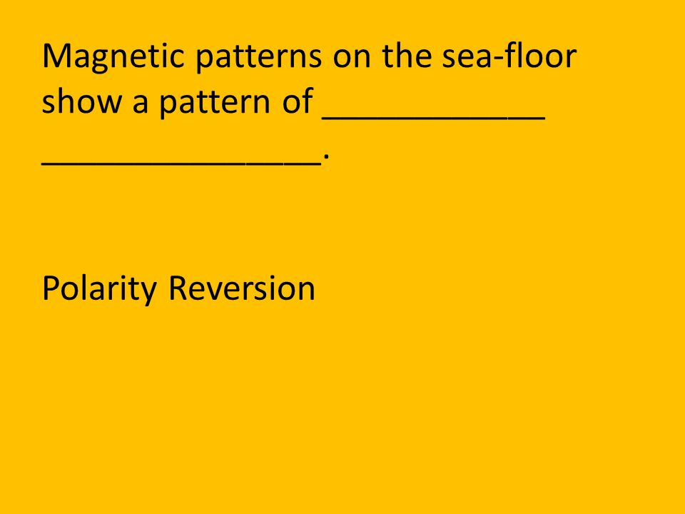 Magnetic patterns on the sea-floor show a pattern of ____________ _______________.