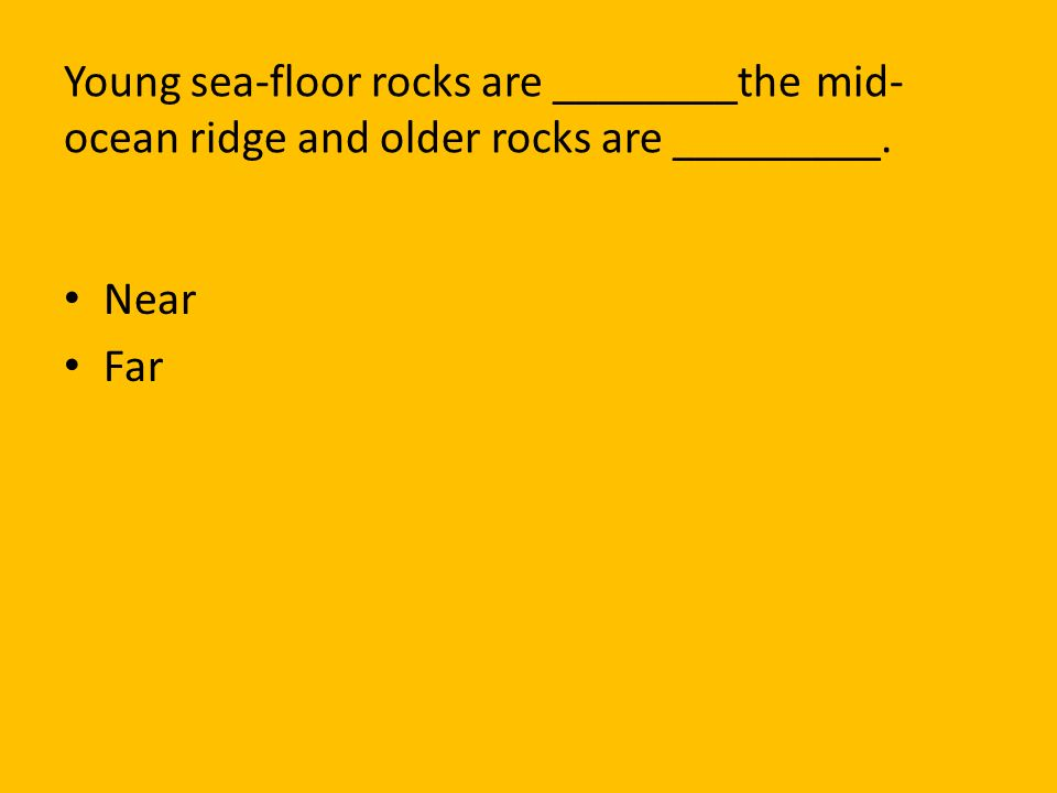 Young sea-floor rocks are ________the mid-ocean ridge and older rocks are _________.