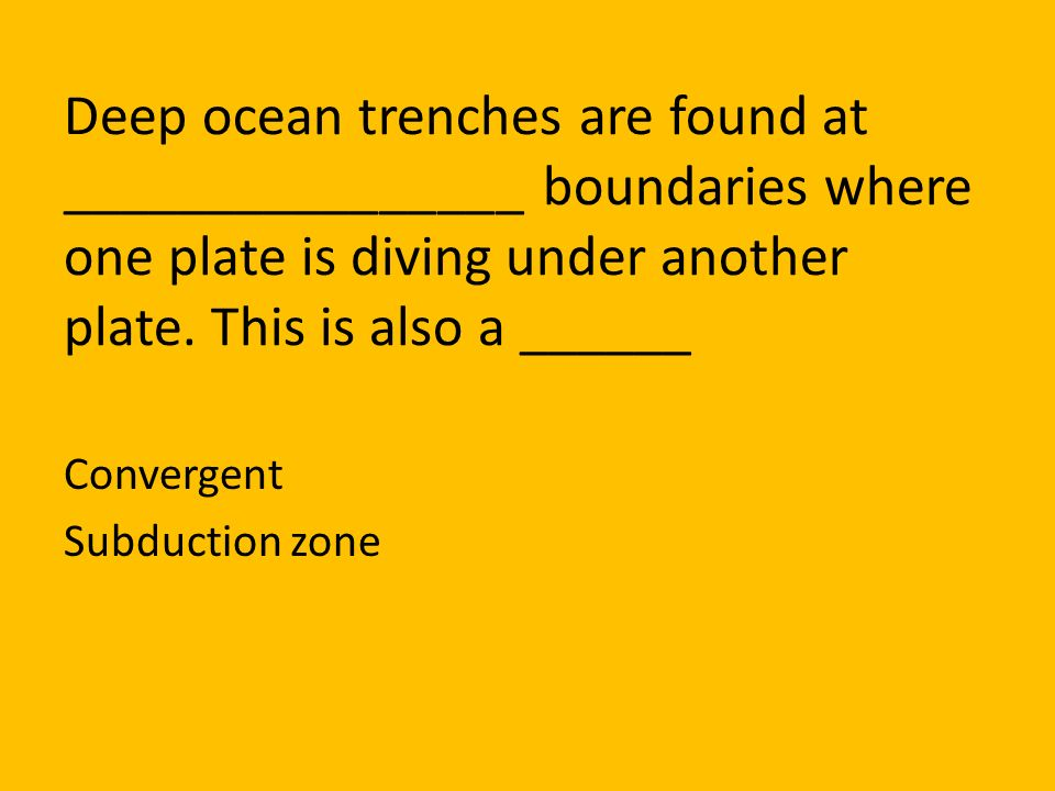 Deep ocean trenches are found at ________________ boundaries where one plate is diving under another plate. This is also a ______