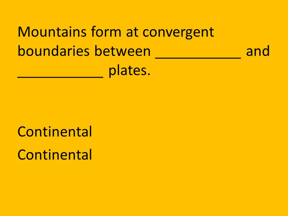 Mountains form at convergent boundaries between ___________ and ___________ plates.