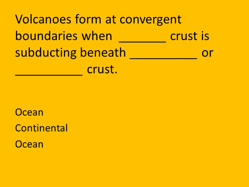 Volcanoes form at convergent boundaries when _______ crust is subducting beneath __________ or __________ crust.