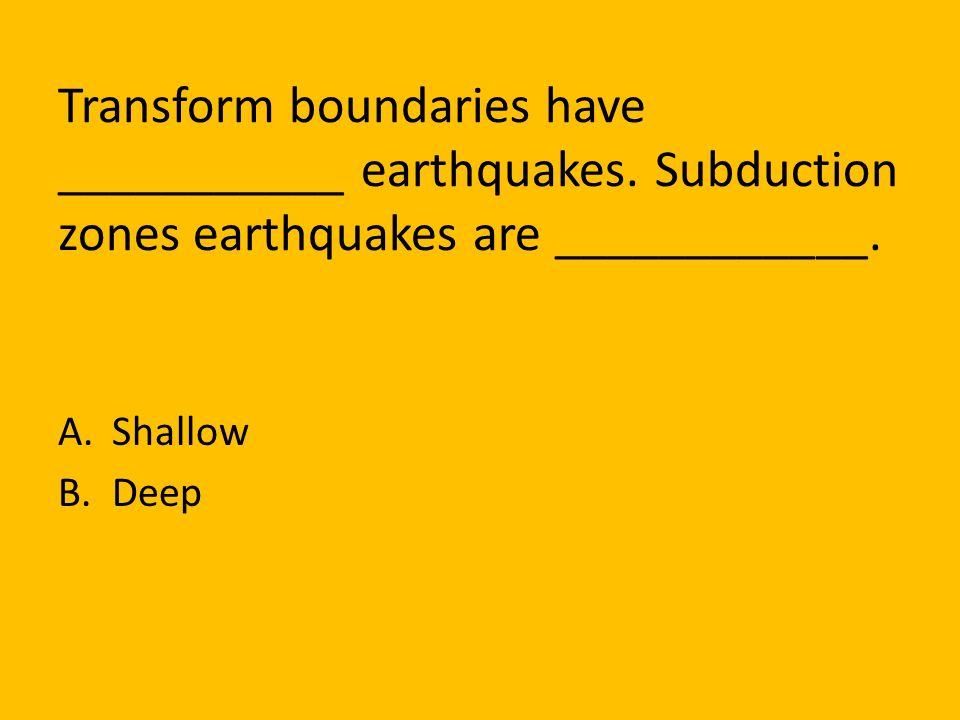 Transform boundaries have ___________ earthquakes