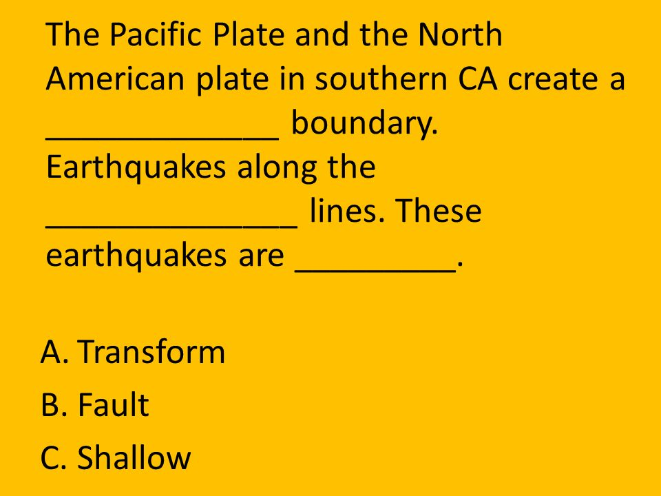 The Pacific Plate and the North American plate in southern CA create a _____________ boundary. Earthquakes along the ______________ lines. These earthquakes are _________.