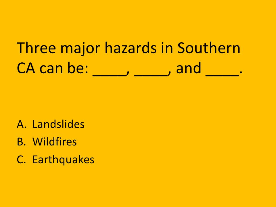 Three major hazards in Southern CA can be: ____, ____, and ____.