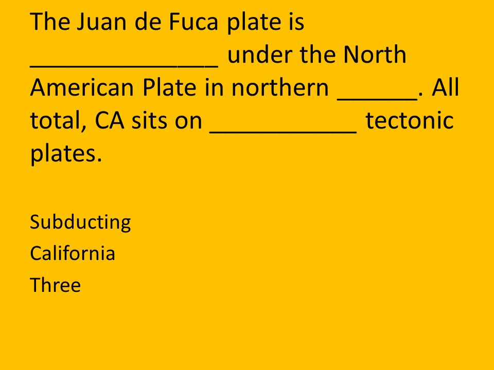 The Juan de Fuca plate is ______________ under the North American Plate in northern ______. All total, CA sits on ___________ tectonic plates.