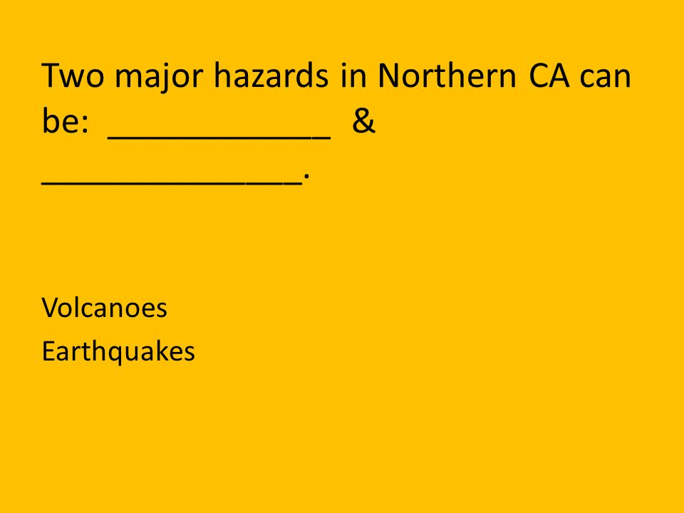 Two major hazards in Northern CA can be: ____________ & ______________.