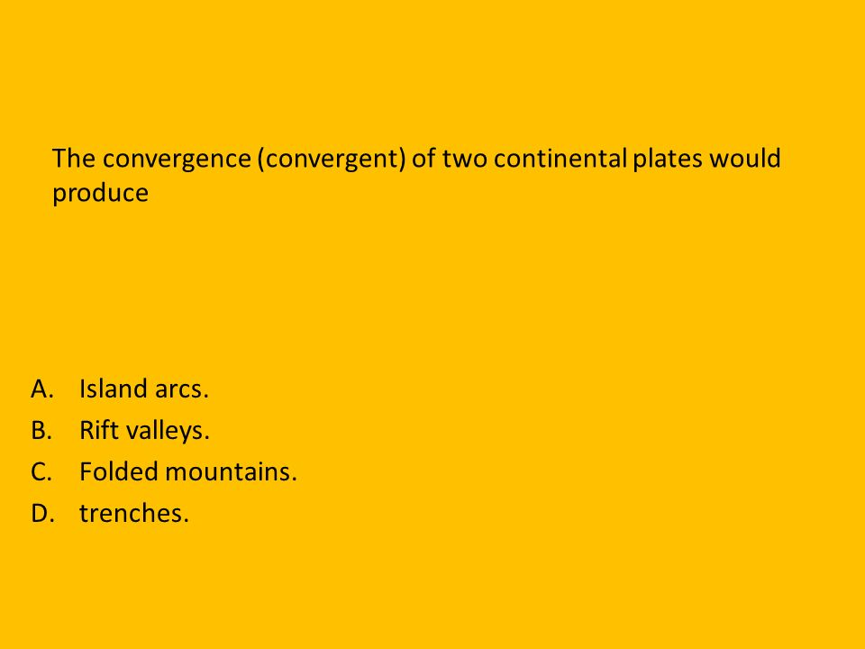 The convergence (convergent) of two continental plates would produce