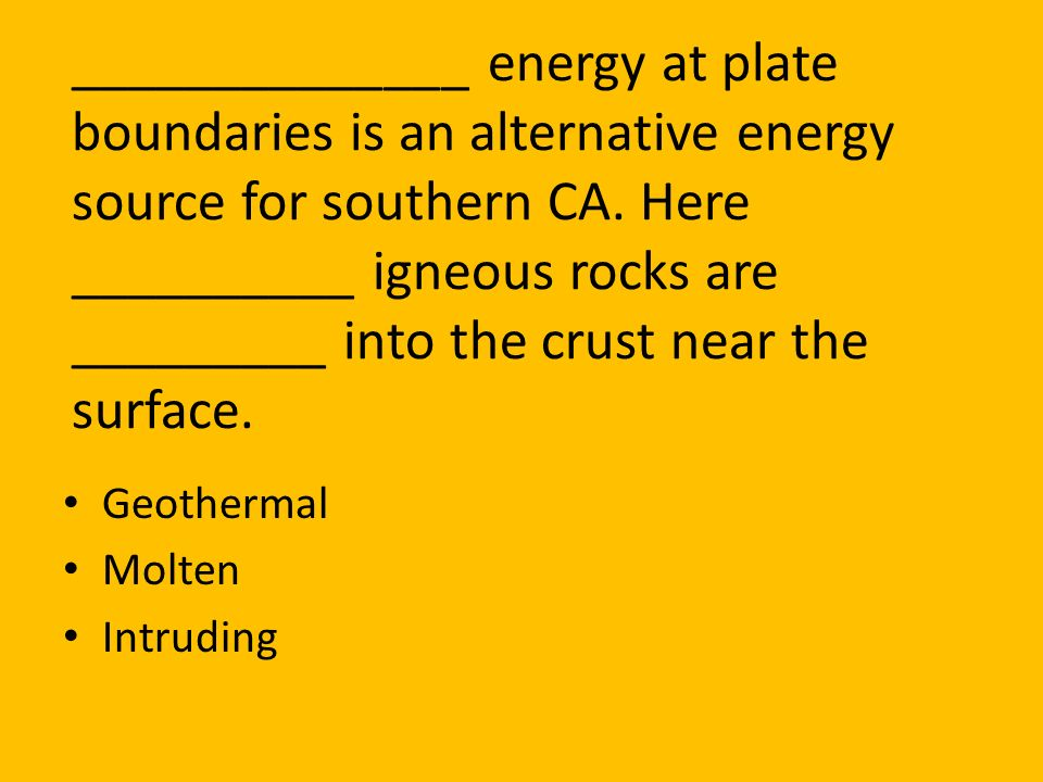 ______________ energy at plate boundaries is an alternative energy source for southern CA. Here __________ igneous rocks are _________ into the crust near the surface.