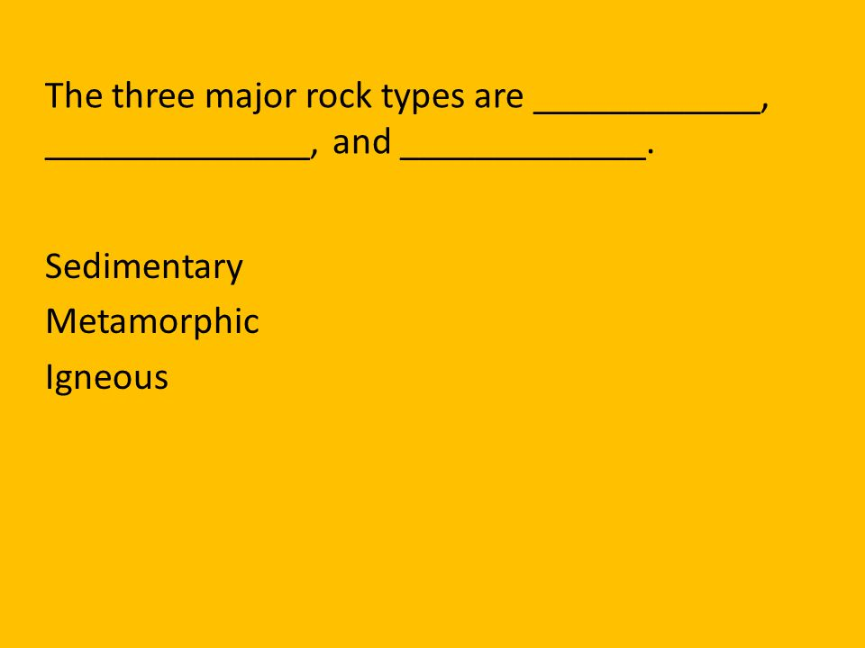 The three major rock types are ____________, ______________, and _____________.