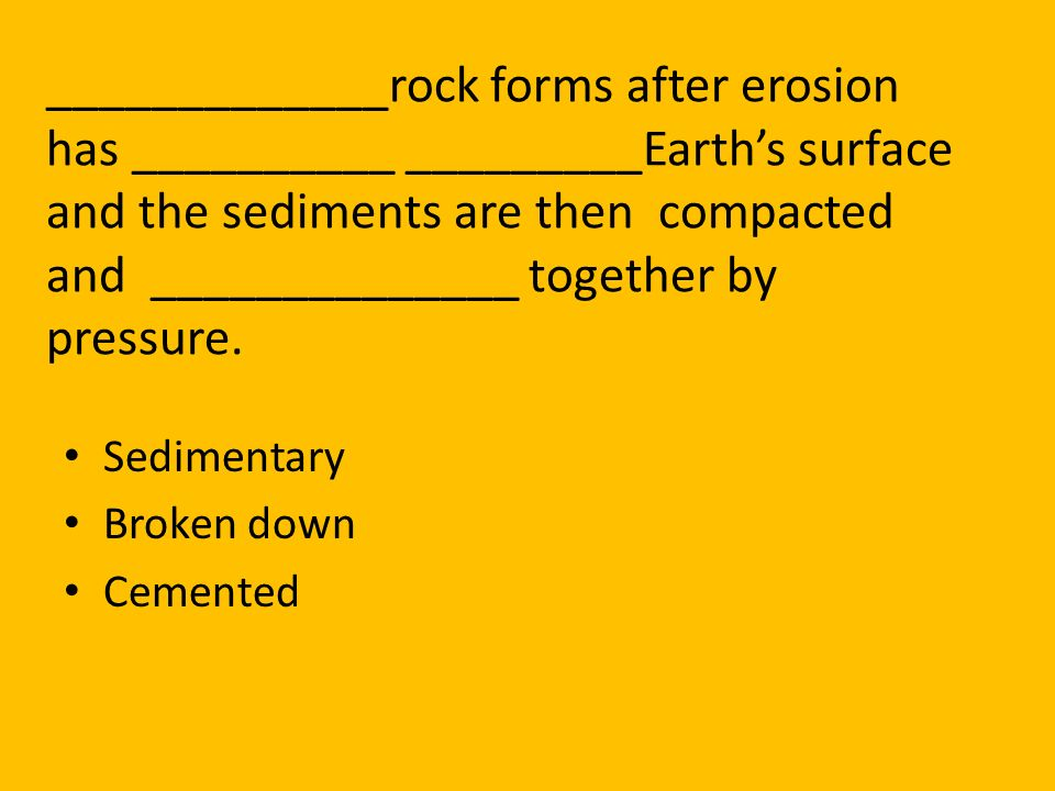 _____________rock forms after erosion has __________ _________Earth's surface and the sediments are then compacted and ______________ together by pressure.