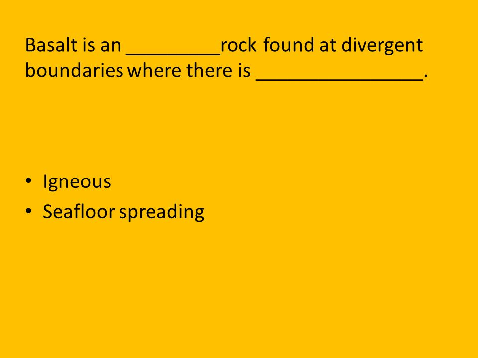Basalt is an _________rock found at divergent boundaries where there is ________________.