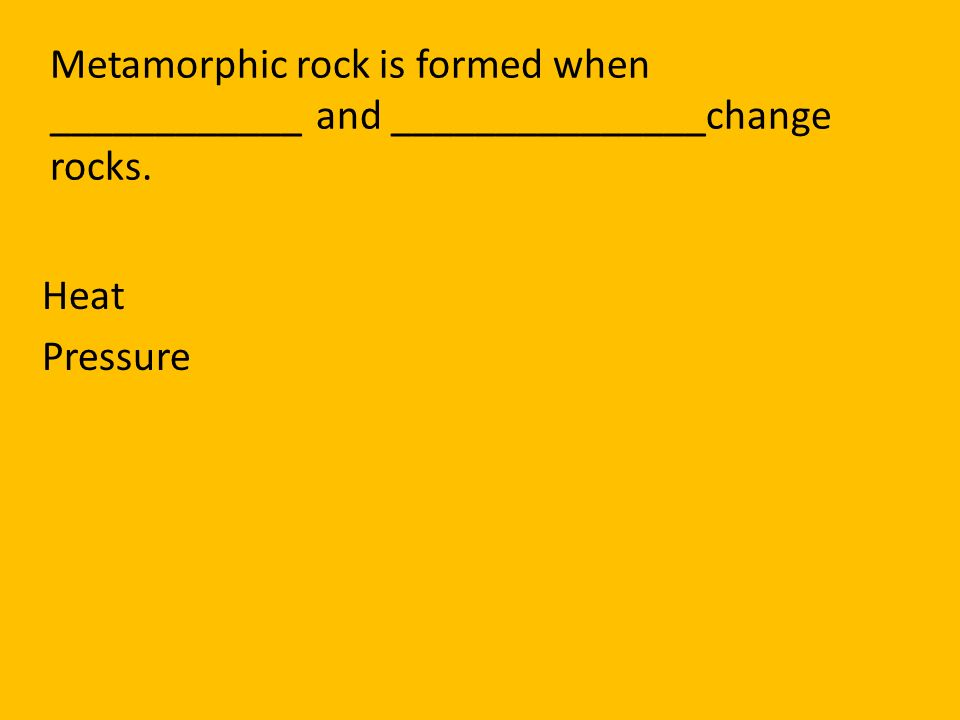 Metamorphic rock is formed when ____________ and _______________change rocks.