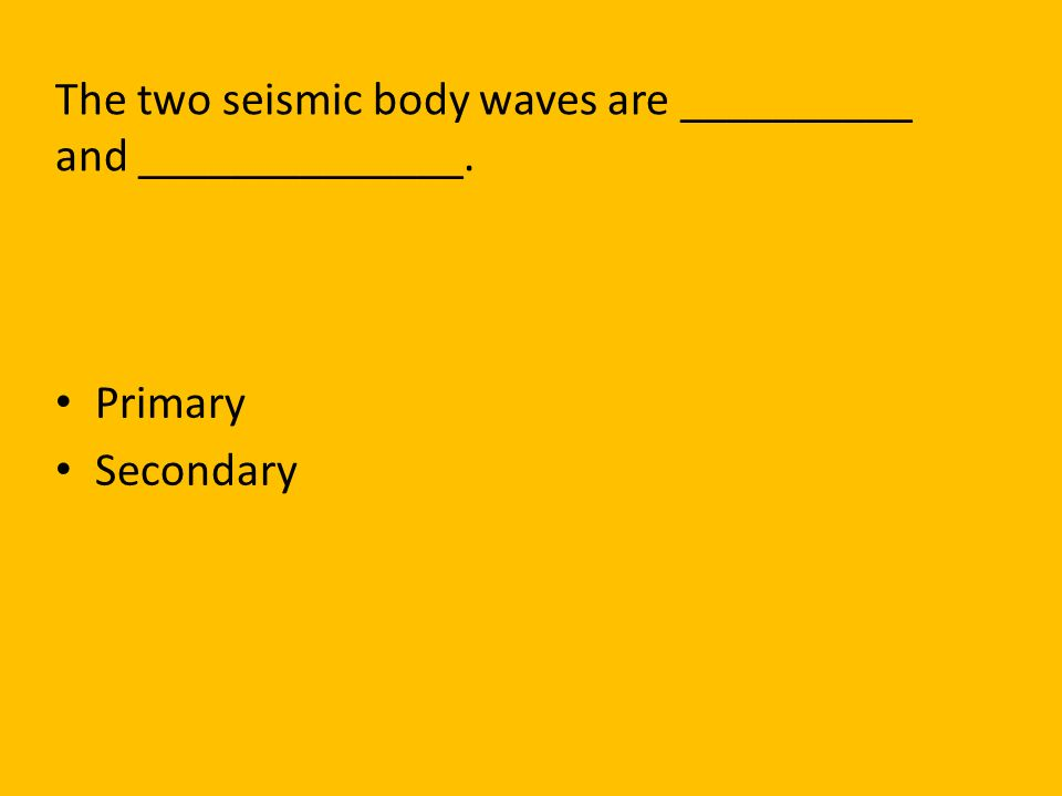 The two seismic body waves are __________ and ______________.