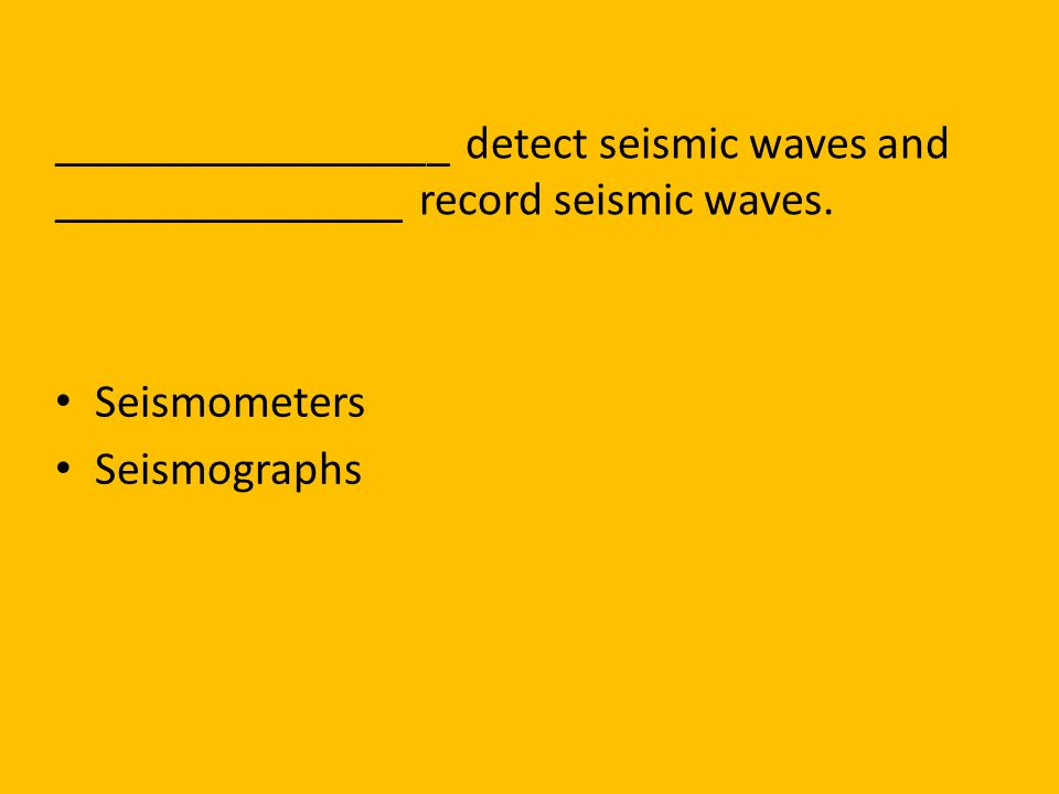 _________________ detect seismic waves and _______________ record seismic waves.
