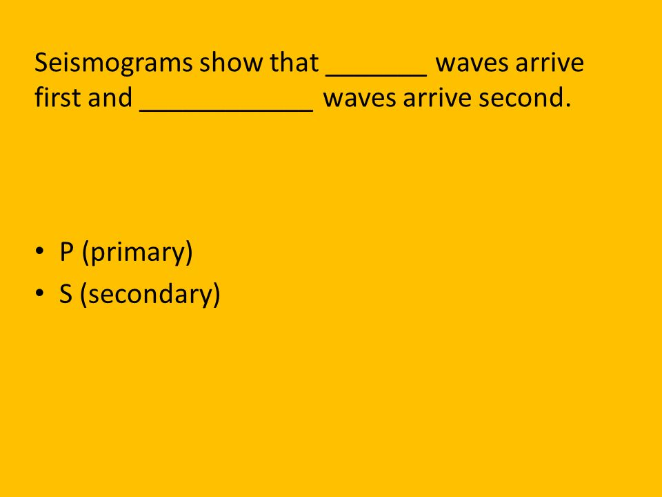 Seismograms show that _______ waves arrive first and ____________ waves arrive second.
