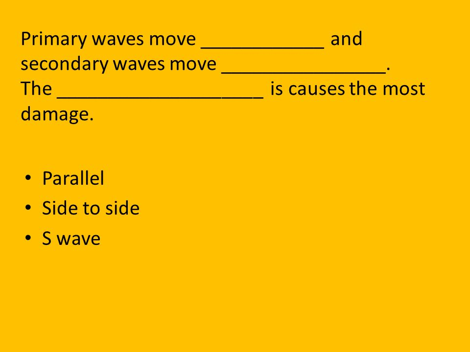 Primary waves move ____________ and secondary waves move ________________. The ____________________ is causes the most damage.