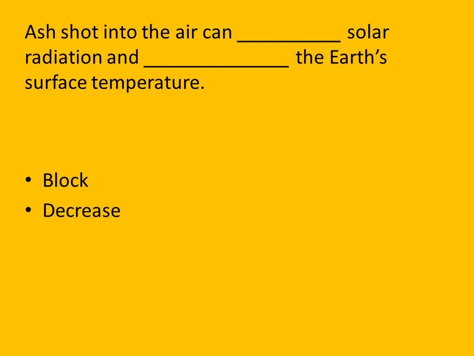 Ash shot into the air can __________ solar radiation and ______________ the Earth's surface temperature.