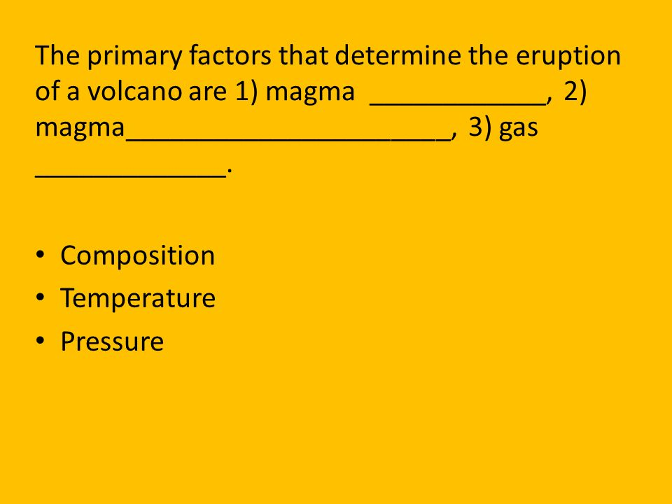 The primary factors that determine the eruption of a volcano are 1) magma ____________, 2) magma______________________, 3) gas _____________.