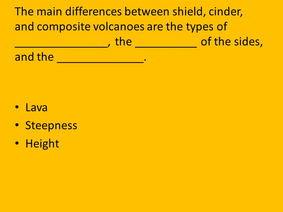 The main differences between shield, cinder, and composite volcanoes are the types of _______________, the __________ of the sides, and the ______________.