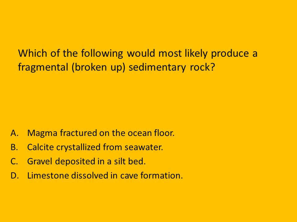 Which of the following would most likely produce a fragmental (broken up) sedimentary rock