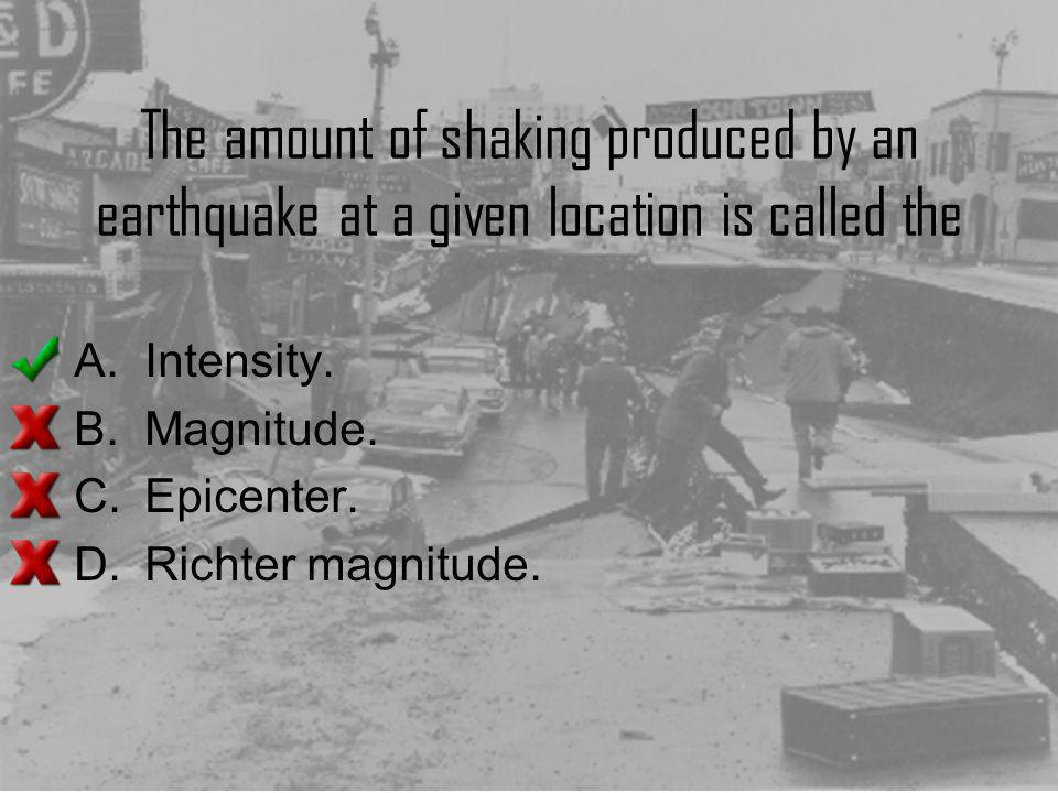 The amount of shaking produced by an earthquake at a given location is called the