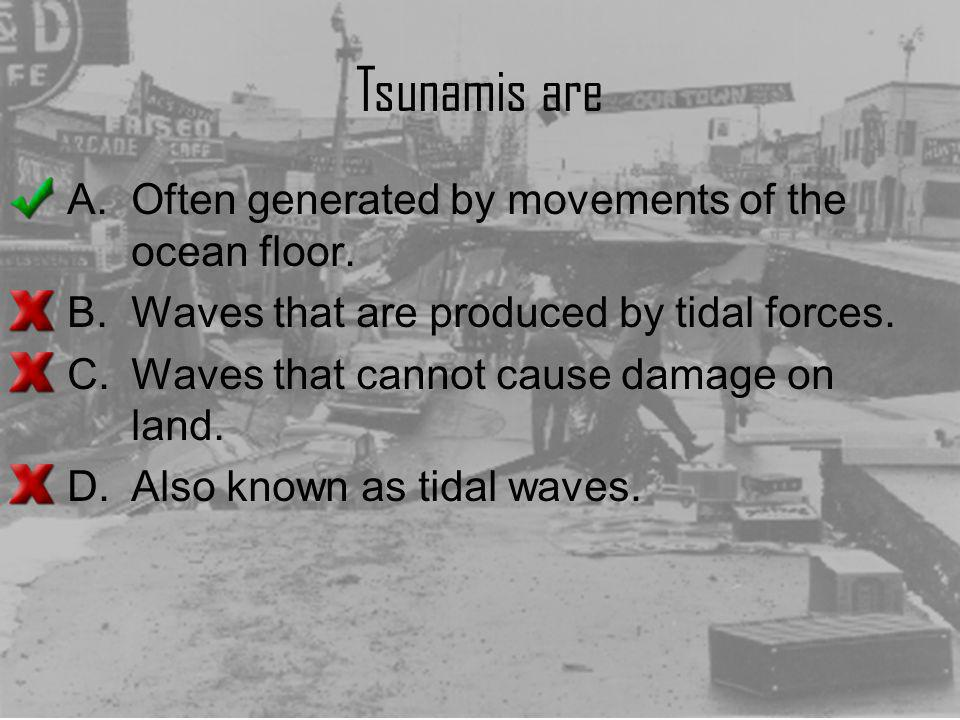 Tsunamis are Often generated by movements of the ocean floor.