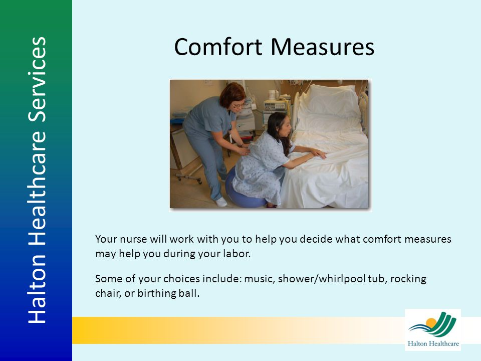 Comfort Measures Your nurse will work with you to help you decide what comfort measures may help you during your labor.