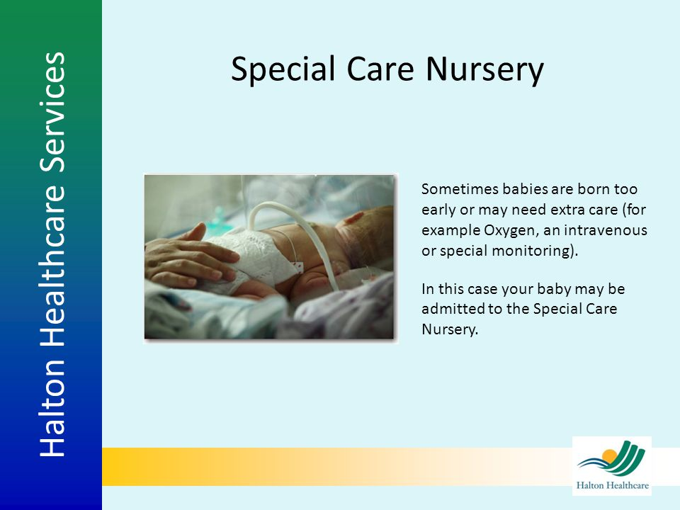Special Care Nursery Sometimes babies are born too early or may need extra care (for example Oxygen, an intravenous or special monitoring).