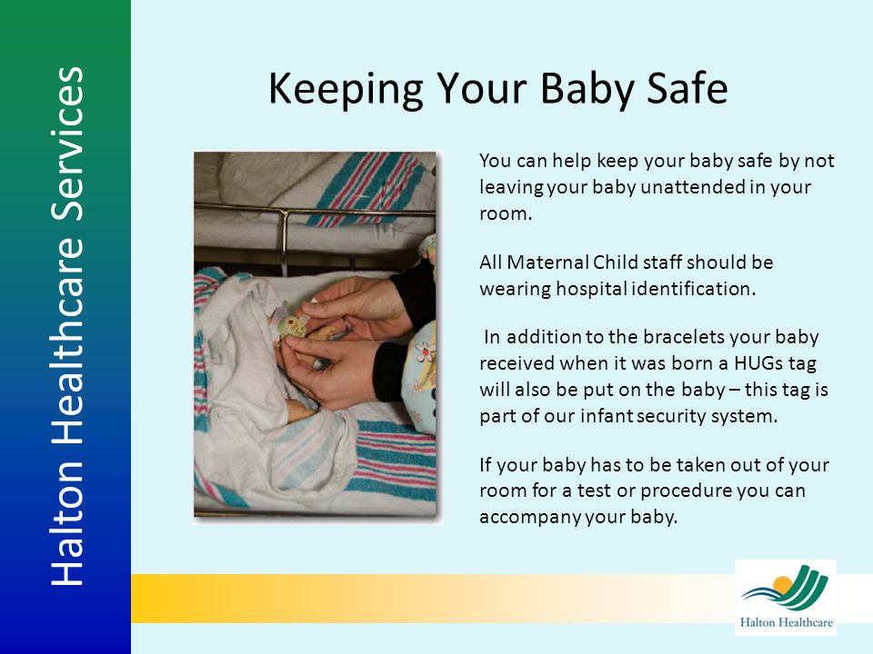 Keeping Your Baby Safe You can help keep your baby safe by not leaving your baby unattended in your room.
