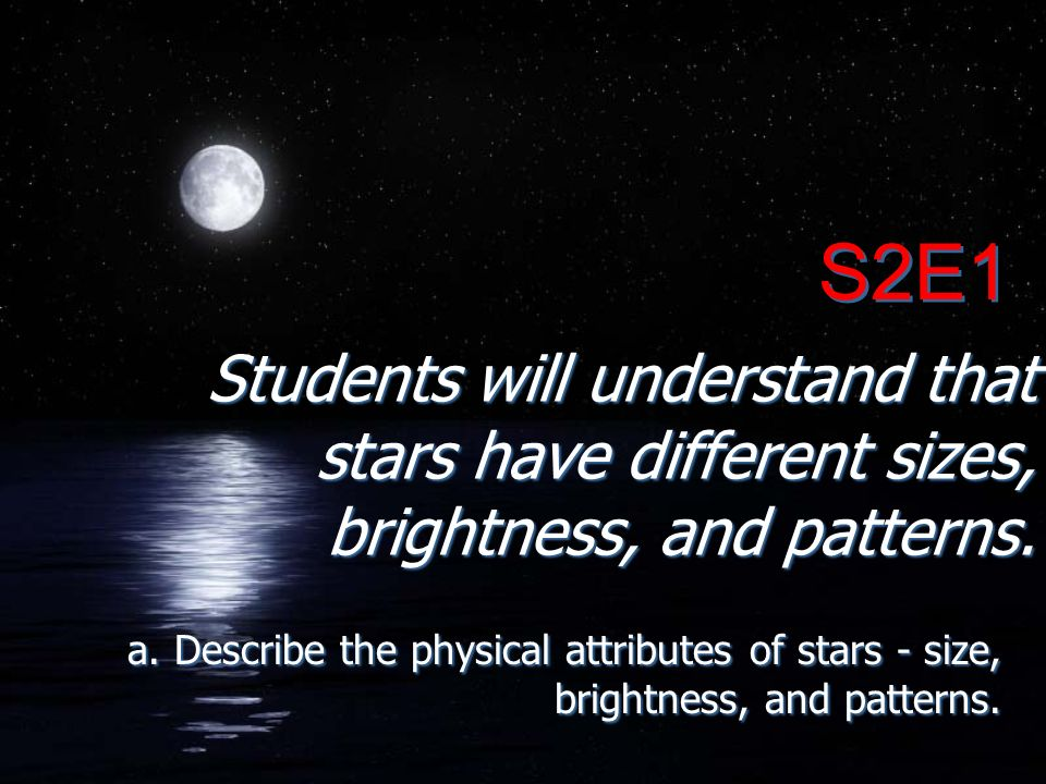 S2E1 Students will understand that stars have different sizes, brightness, and patterns.