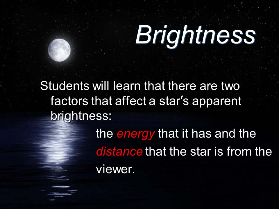 BrightnessStudents will learn that there are two factors that affect a star's apparent brightness: the energy that it has and the.