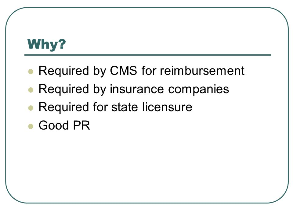 Why Required by CMS for reimbursement Required by insurance companies