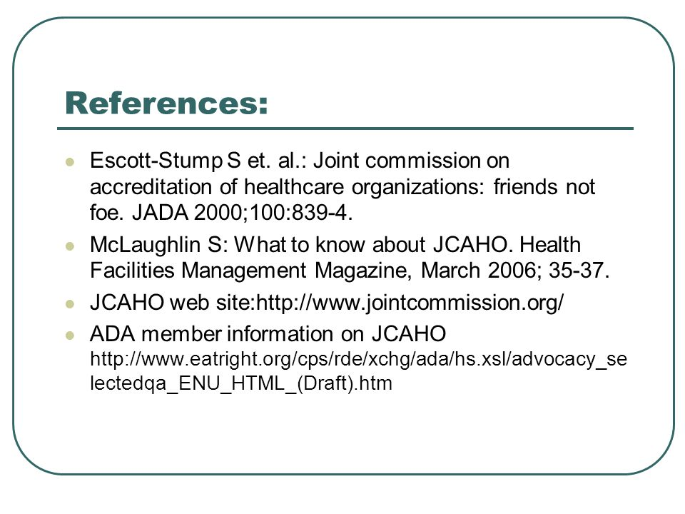 References: Escott-Stump S et. al.: Joint commission on accreditation of healthcare organizations: friends not foe. JADA 2000;100: