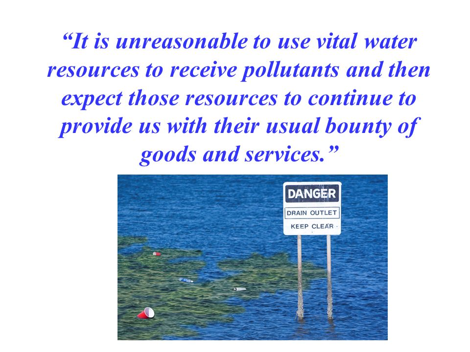 It is unreasonable to use vital water resources to receive pollutants and then expect those resources to continue to provide us with their usual bounty of goods and services.