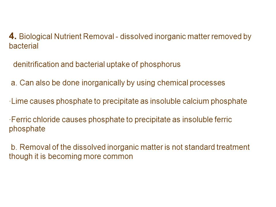 4. Biological Nutrient Removal - dissolved inorganic matter removed by bacterial