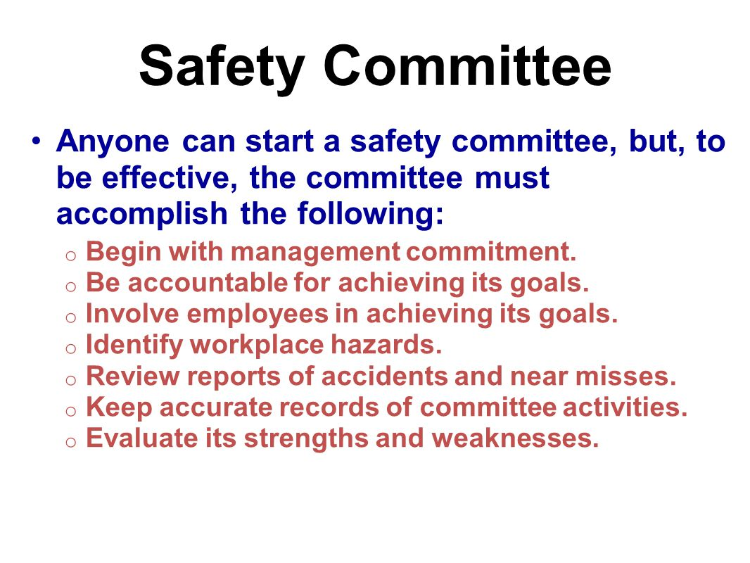 Safety Committee Anyone can start a safety committee, but, to be effective, the committee must accomplish the following: