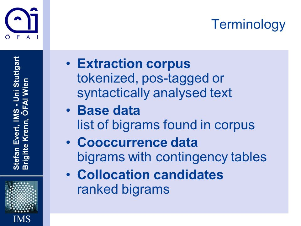 Terminology Extraction corpus tokenized, pos-tagged or syntactically analysed text. Base data list of bigrams found in corpus.